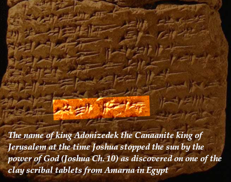 The name of king Adonizedek the Canaanite king of Jerusalem at the time Joshua stopped the sun by the power of God (Joshua Ch. 10) as discovered on one of the clay scribal tablets from Amarna in Egypt